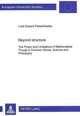 Beyond Structure: The Power and Limitations of Mathematical Thought in Common Sense, Science and Philosophy