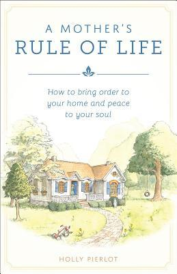 A Mothers Rule of Life by Holly Pierlot