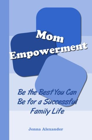 Mom Empowerment: Be the Best You Can Be for a Successful Family Life