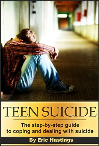 Teen Suicide: The Step by Step Guide to Coping & Dealing with Suicide