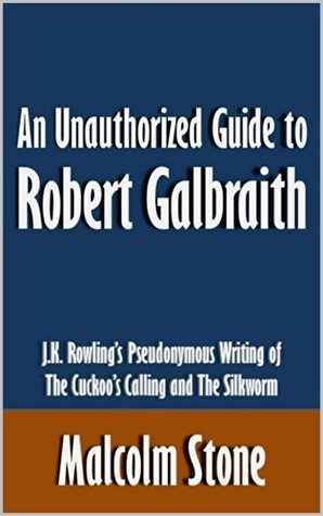 An Unauthorized Guide to Robert Galbraith: J.K. Rowling's Pseudonymous Writing of The Cuckoo's Calling and The Silkworm [Article]