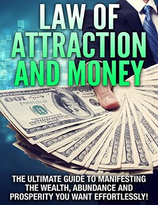 Law of Attraction and Money The Ultimate Guide to Manifesting the Wealth, Abundance and Prosperity You Want Effortlessly!