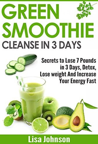 Green Smoothie Cleanse In 3 Days Secrets To Lose 7 Pounds In 3 Days Detox Lose Weight And Increase Your Energy Fast Free Bonus Report By Lisa Johnson