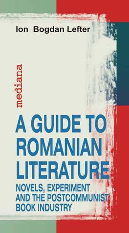 A Guide To Romanian Literature: Novels, Experiment and the Postcommunist Book Industry