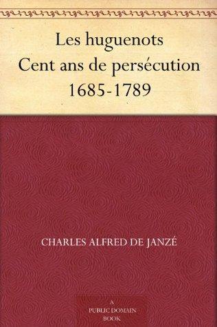Les huguenots Cent ans de persécution 1685-1789