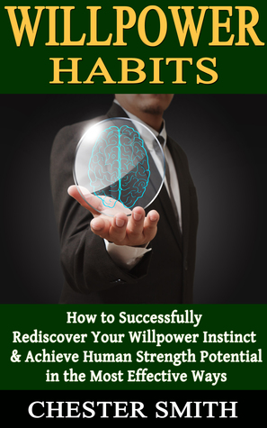 Willpower Habits: How to Successfully Rediscover Your Willpower Instinct and Achieve Human Strength Potential in the Most Effective Ways