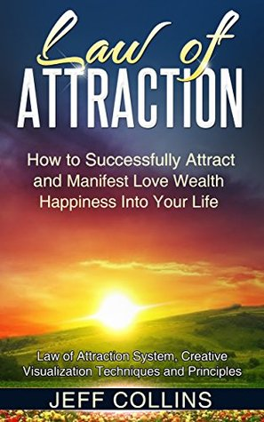 Law of Attraction: How to SUCCESSFULLY Attract and Manifest Love Wealth Happiness Into Your Life