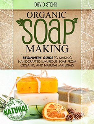 Organic Soap Making: Beginners Guide To Making Handcrafted Luxurious Soap From Organic and Natural Materials