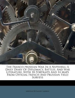 The Franco-prussian War In A Nutshell: A Daily Diary Of Diplomacy, Battles, And War Literature. With 18 Portraits And 14 Maps From Official French And Prussian Field Surveys