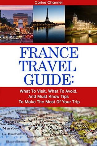 France Travel Guide: Visit the Most Important Sites; Make the Most of Your Trip