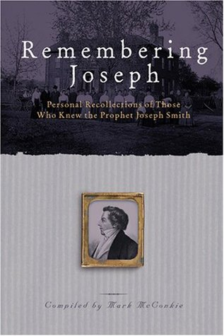 Remembering Joseph: Personal Recollections Of Those Who Knew The Prophet Joseph Smith