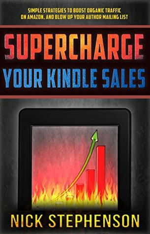Supercharge Your Kindle Sales: Simple Strategies to Boost Organic Traffic on Amazon, Sell More Books, and Blow Up Your Author Mailing List (Book Marketing for Authors #1)