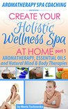Create Your Holistic Wellness Spa At Home: Aromatherapy and Natural Body&Mind Therapies