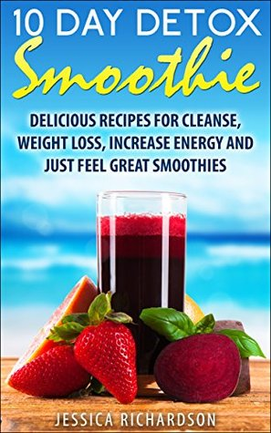 10-Day Detox Smoothie: Delicious Recipes for Detox, Weight Loss, Increase Energy, Feel Great Smoothies