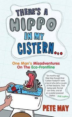 There's A Hippo In My Cistern: From Loaded Lad To Green Dad. One Man's Misadventures On The Eco Frontline