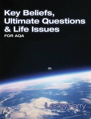 Key Beliefs Ultimate Questions and Life Issues: For Aqa by Lesley Parry