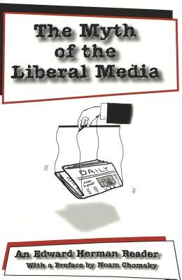 The Myth of the Liberal Media: An Edward Herman Reader with a Preface by Noam Chomsky