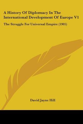 A History Of Diplomacy In The International Development Of Europe V1: The Struggle For Universal Empire (1905)