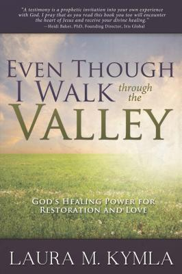 Even Though I Walk Through the Valley: God's Healing Power for Restoration & Love: God's Healing Power for Restoration & Love
