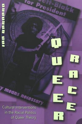 Queer Race: Cultural Interventions in the Racial Politics of Queer Theory