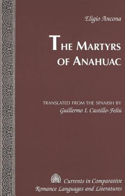 The Martyrs of Anahuac: Translated from the Spanish by Guillermo I. Castillo-Feliu