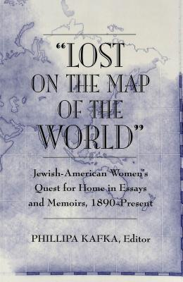�lost on the Map of the World�: Jewish-American Women's Quest for Home in Essays and Memoirs, 1890-Present