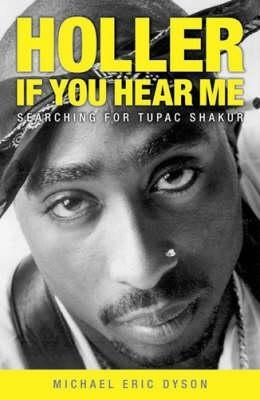 Holler If You Hear Me Searching For Tupac Shakur By Michael Eric Dyson