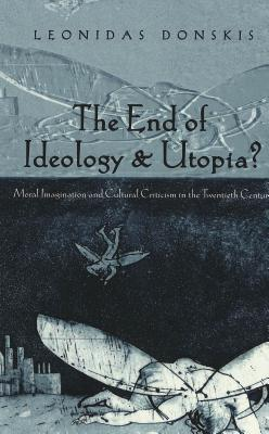 The End Of Ideology & Utopia?: Moral Imagination And Cultural Criticism In The Twentieth Century