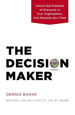 Ebook The Decision Maker: Unlock the Potential of Everyone in Your Organization, One Decision at a Time by Dennis Bakke TXT!