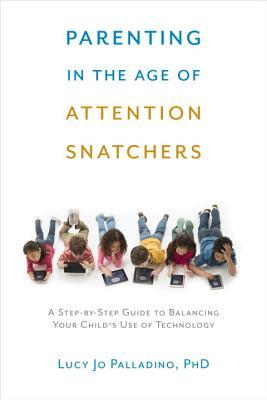 Parenting in the Age of Attention Snatchers: A Step-by-Step Guide to Balancing Your Child's Use of Technology por Lucy Jo Palladino