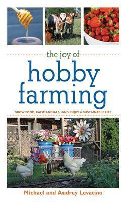 The Joy of Hobby Farming: Grow Food, Raise Animals, and Enjoy a Sustainable Life: Grow Food, Raise Animals, and Enjoy a Sustainable Life