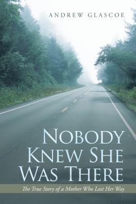 Nobody Knew She Was There: The True Story of a Mother Who Lost Her Way