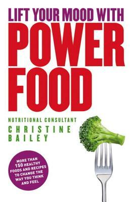 Lift your mood with power food: healthy foods and recipes to lift your mood and boost your energy levels by Christine Bailey