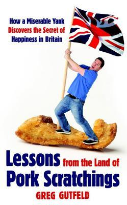 Lessons from the Land of Pork Scratchings: How a Miserable Yank Discovers the Secret of Happiness in Britain