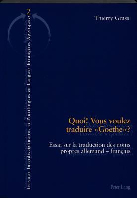 Quoi! Vous Voulez Traduire Goethe?: Essai Sur La Traduction Des Noms Propres Allemands-Francais