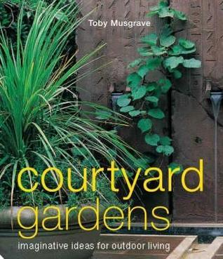 Courtyard Gardens: Imaginative Ideas For Outdoor Living