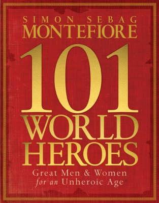 101 World Heroes: Great Men and Women for an Unheroic Age