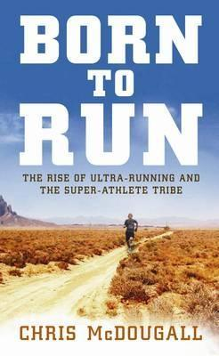 Born to Run: The hidden tribe, the ultra-runners, and the ...