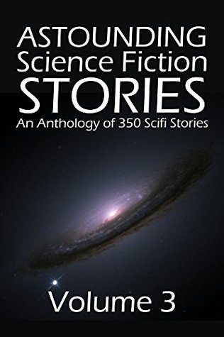 Astounding Science Fiction Stories: An Anthology of 350 Scifi Stories Volume 3