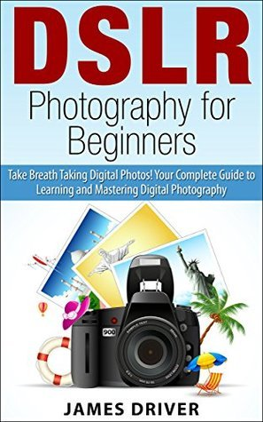 DSLR Photography for Beginners: Take Breath Taking Digital Photos! Your Complete Guide to Learning and Mastering Digital Photography