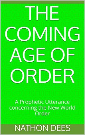 The Coming Age of Order: A Prophetic Utterance concerning the New World Order