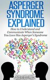 Asperger Syndrome Explained: How to Understand and Cope When Someone You Loves Suffers from Asperger's Syndrome