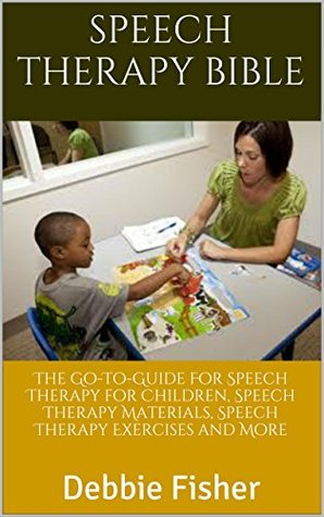 Speech Therapy Bible: The Go-To-Guide For Speech Therapy for Children, Speech Therapy Materials, Speech Therapy Exercises and More
