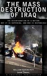 The Mass Destruction of Iraq: The Disintegration of a Nation: Why It Is Happening, and Who Is Responsible