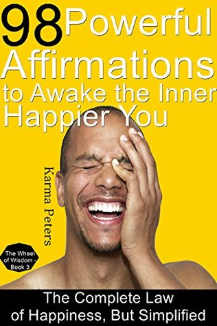 98 Powerful Affirmations to Awake the Inner, Happier You: The Complete Law of Happiness, But Simplified (The Wheel of Wisdom Book 3)