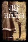 This Side of the River by Jeffrey Stayton