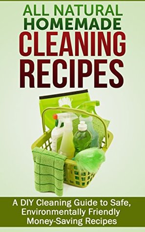 all-natural-homemade-cleaning-recipes-a-diy-cleaning-guide-to-safe-environmentally-friendly-money-saving-recipes
