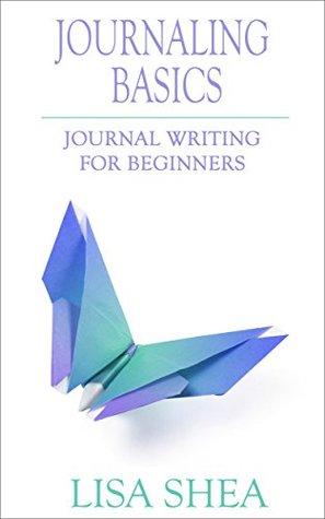 Journaling Basics - Journal Writing for Beginners by Lisa Shea