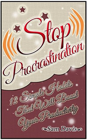 Stop Procrastination: 12 Simple Anti-Procrastination Habits That Will Help You Stop Procrastinating And Boost Your Productivity