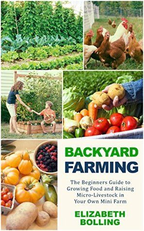 Backyard Farming: The Beginners Guide to Growing Food and Raising Micro-Livestock in Your Own Mini Farm: